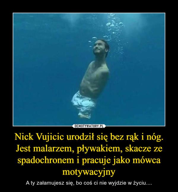 Nick Vujicic urodził się bez rąk i nóg. Jest malarzem, pływakiem, skacze ze spadochronem i pracuje jako mówca motywacyjny – A ty załamujesz się, bo coś ci nie wyjdzie w życiu....