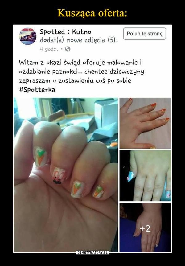 –  Spotted : Kutno dodał(a) nowe zdjęcia (5). 4 godz. • @ Polub tę stronę Witam z okaz; świąd oferuje malowanie i ozdabianie paznokci.. chentee dziewczyny zapraszam o zostawieniu coś po sobie #Spotterka