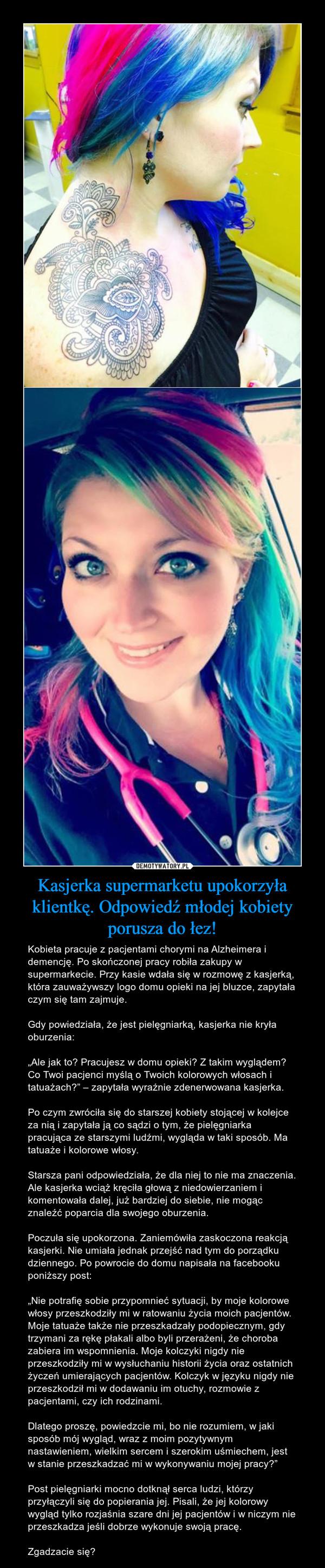 """Kasjerka supermarketu upokorzyła klientkę. Odpowiedź młodej kobiety porusza do łez! – Kobieta pracuje z pacjentami chorymi na Alzheimera i demencję. Po skończonej pracy robiła zakupy w supermarkecie. Przy kasie wdała się w rozmowę z kasjerką, która zauważywszy logo domu opieki na jej bluzce, zapytała czym się tam zajmuje.Gdy powiedziała, że jest pielęgniarką, kasjerka nie kryła oburzenia:""""Ale jak to? Pracujesz w domu opieki? Z takim wyglądem? Co Twoi pacjenci myślą o Twoich kolorowych włosach i tatuażach?"""" – zapytała wyraźnie zdenerwowana kasjerka.Po czym zwróciła się do starszej kobiety stojącej w kolejce za nią i zapytała ją co sądzi o tym, że pielęgniarka pracująca ze starszymi ludźmi, wygląda w taki sposób. Ma tatuaże i kolorowe włosy.Starsza pani odpowiedziała, że dla niej to nie ma znaczenia. Ale kasjerka wciąż kręciła głową z niedowierzaniem i komentowała dalej, już bardziej do siebie, nie mogąc znaleźć poparcia dla swojego oburzenia.Poczuła się upokorzona. Zaniemówiła zaskoczona reakcją kasjerki. Nie umiała jednak przejść nad tym do porządku dziennego. Po powrocie do domu napisała na facebooku poniższy post: """"Nie potrafię sobie przypomnieć sytuacji, by moje kolorowe włosy przeszkodziły mi w ratowaniu życia moich pacjentów. Moje tatuaże także nie przeszkadzały podopiecznym, gdy trzymani za rękę płakali albo byli przerażeni, że choroba zabiera im wspomnienia. Moje kolczyki nigdy nie przeszkodziły mi w wysłuchaniu historii życia oraz ostatnich życzeń umierających pacjentów. Kolczyk w języku nigdy nie przeszkodził mi w dodawaniu im otuchy, rozmowie z pacjentami, czy ich rodzinami. Dlatego proszę, powiedzcie mi, bo nie rozumiem, w jaki sposób mój wygląd, wraz z moim pozytywnym nastawieniem, wielkim sercem i szerokim uśmiechem, jest w stanie przeszkadzać mi w wykonywaniu mojej pracy?""""Post pielęgniarki mocno dotknął serca ludzi, którzy przyłączyli się do popierania jej. Pisali, że jej kolorowy wygląd tylko rozjaśnia szare dni jej pacjentów i w niczym nie przeszkadz"""