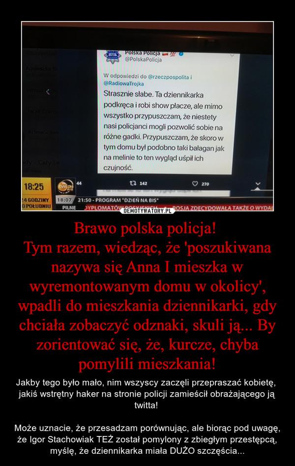 Brawo polska policja! Tym razem, wiedząc, że 'poszukiwana nazywa się Anna I mieszka w wyremontowanym domu w okolicy', wpadli do mieszkania dziennikarki, gdy chciała zobaczyć odznaki, skuli ją... By zorientować się, że, kurcze, chyba pomylili mieszkania! – Jakby tego było mało, nim wszyscy zaczęli przepraszać kobietę,  jakiś wstrętny haker na stronie policji zamieścił obrażającego ją twitta! Może uznacie, że przesadzam porównując, ale biorąc pod uwagę, że Igor Stachowiak TEŻ został pomylony z zbiegłym przestępcą, myślę, że dziennikarka miała DUŻO szczęścia...