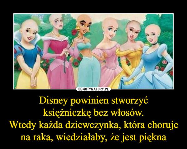 Disney powinien stworzyćksiężniczkę bez włosów.Wtedy każda dziewczynka, która choruje na raka, wiedziałaby, że jest piękna –