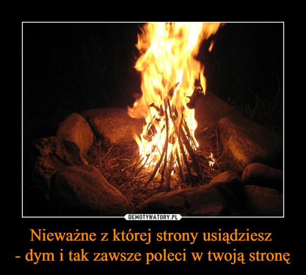 Nieważne z której strony usiądziesz - dym i tak zawsze poleci w twoją stronę –