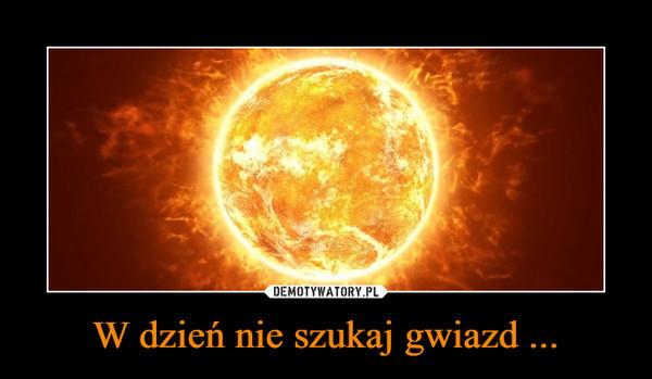 W dzień nie szukaj gwiazd ... –