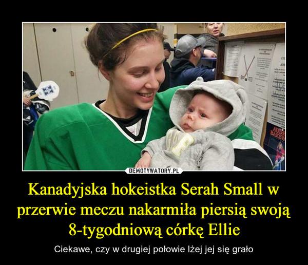 Kanadyjska hokeistka Serah Small w przerwie meczu nakarmiła piersią swoją 8-tygodniową córkę Ellie – Ciekawe, czy w drugiej połowie lżej jej się grało