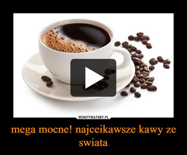 mega mocne! najceikawsze kawy ze swiata –