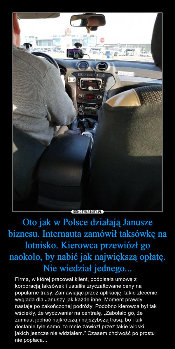 """Oto jak w Polsce działają Janusze biznesu. Internauta zamówił taksówkę na lotnisko. Kierowca przewiózł go naokoło, by nabić jak największą opłatę. Nie wiedział jednego... – Firma, w której pracował klient, podpisała umowę z korporacją taksówek i ustaliła zryczałtowane ceny na popularne trasy. Zamawiając przez aplikację, takie zlecenie wygląda dla Januszy jak każde inne. Moment prawdy nastaje po zakończonej podróży. Podobno kierowca był tak wściekły, że wydzwaniał na centralę. """"Zabolało go, że zamiast jechać najkrótszą i najszybszą trasą, bo i tak dostanie tyle samo, to mnie zawiózł przez takie wioski, jakich jeszcze nie widziałem."""" Czasem chciwość po prostu nie popłaca..."""