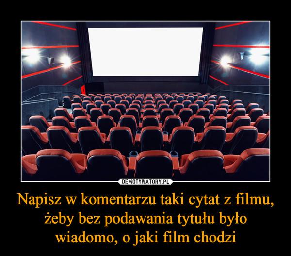 Napisz w komentarzu taki cytat z filmu, żeby bez podawania tytułu było wiadomo, o jaki film chodzi –