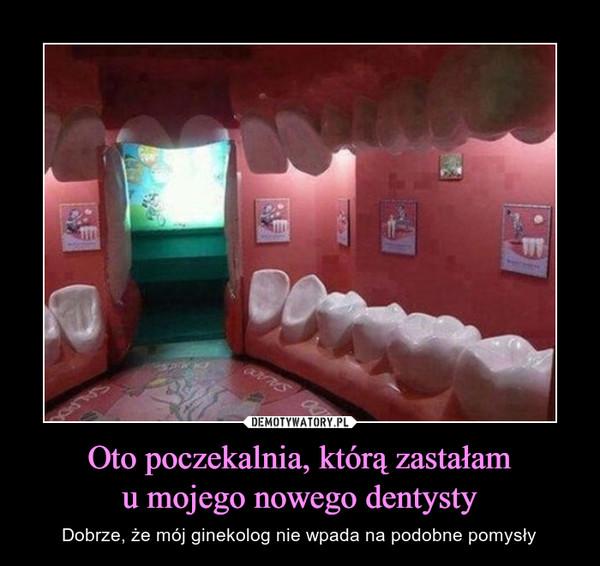 Oto poczekalnia, którą zastałamu mojego nowego dentysty – Dobrze, że mój ginekolog nie wpada na podobne pomysły
