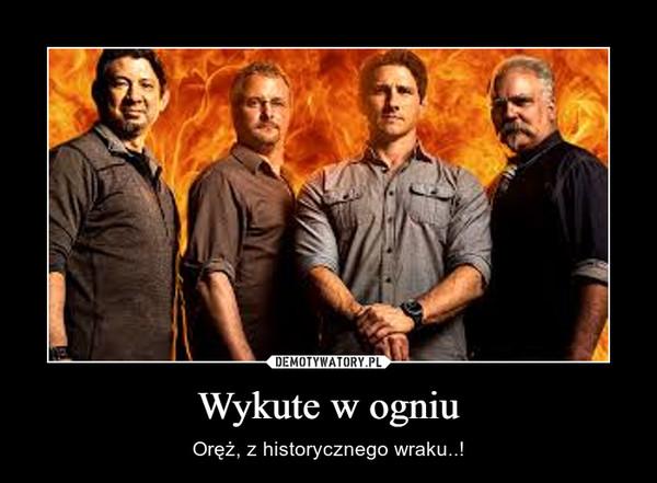 Wykute w ogniu – Oręż, z historycznego wraku..!
