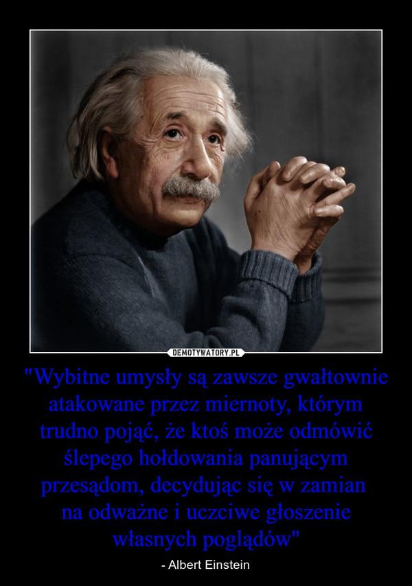 """""""Wybitne umysły są zawsze gwałtownie atakowane przez miernoty, którym trudno pojąć, że ktoś może odmówić ślepego hołdowania panującym przesądom, decydując się w zamian na odważne i uczciwe głoszenie własnych poglądów"""" – - Albert Einstein"""
