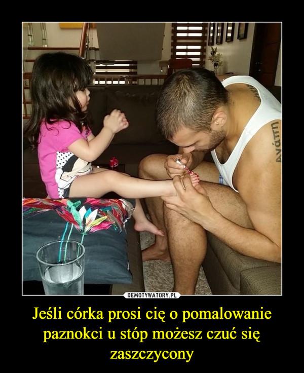 Jeśli córka prosi cię o pomalowanie paznokci u stóp możesz czuć się zaszczycony –