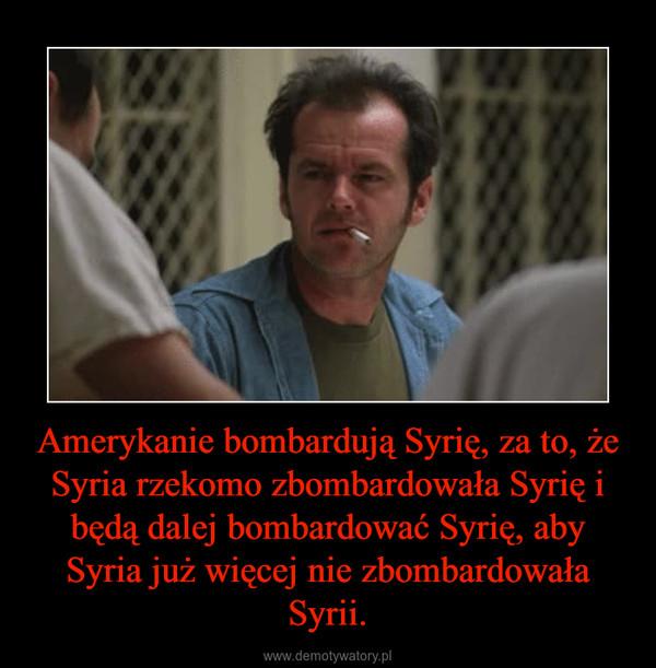 Amerykanie bombardują Syrię, za to, że Syria rzekomo zbombardowała Syrię i będą dalej bombardować Syrię, aby Syria już więcej nie zbombardowała Syrii. –