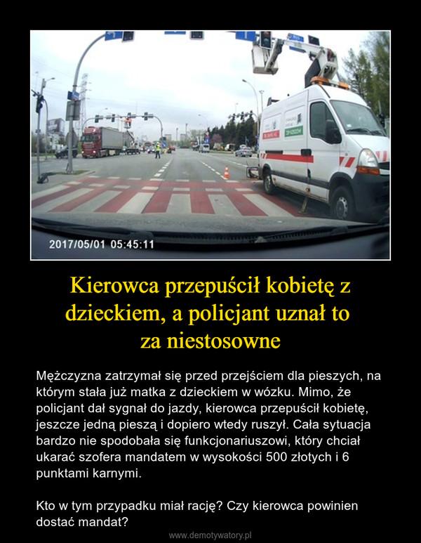 Kierowca przepuścił kobietę z dzieckiem, a policjant uznał to za niestosowne – Mężczyzna zatrzymał się przed przejściem dla pieszych, na którym stała już matka z dzieckiem w wózku. Mimo, że policjant dał sygnał do jazdy, kierowca przepuścił kobietę, jeszcze jedną pieszą i dopiero wtedy ruszył. Cała sytuacja bardzo nie spodobała się funkcjonariuszowi, który chciał ukarać szofera mandatem w wysokości 500 złotych i 6 punktami karnymi.Kto w tym przypadku miał rację? Czy kierowca powinien dostać mandat?