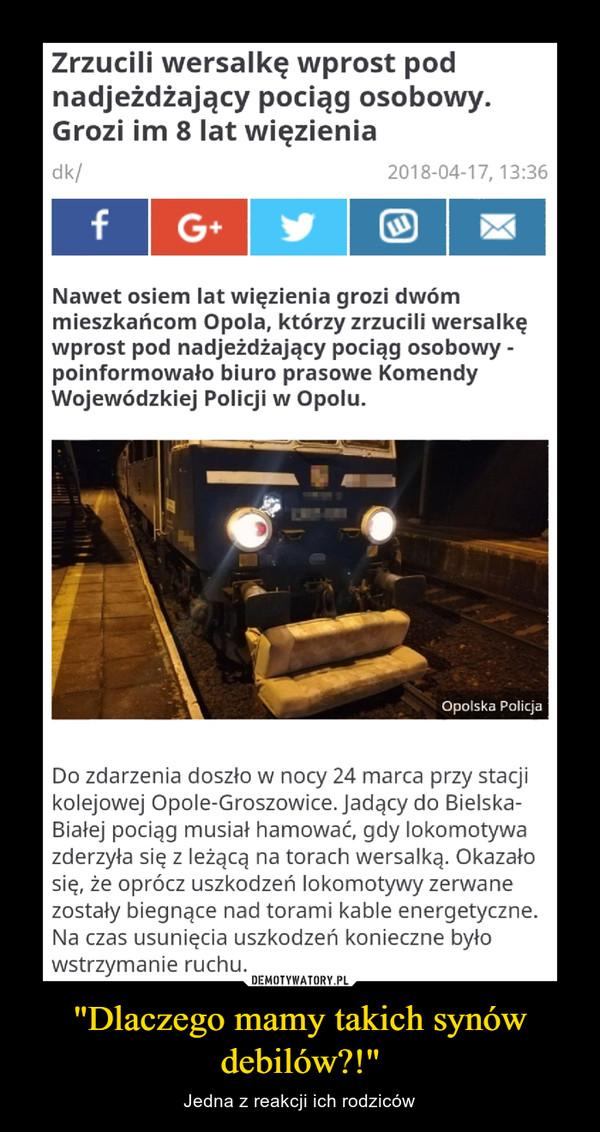 """""""Dlaczego mamy takich synów debilów?!"""" – Jedna z reakcji ich rodziców Zrzucili wersalkę wprost pod nadjeżdżający pociąg osobowy. Grozi im 8 lat więzieniaNawet osiem lat więzienia grozi dwóm mieszkańcom Opola, którzy zrzucili wersalkę wprost pod nadjeżdżający pociąg osobowy - poinformowało biuro prasowe Komendy Wojewódzkiej Policji w Opolu."""