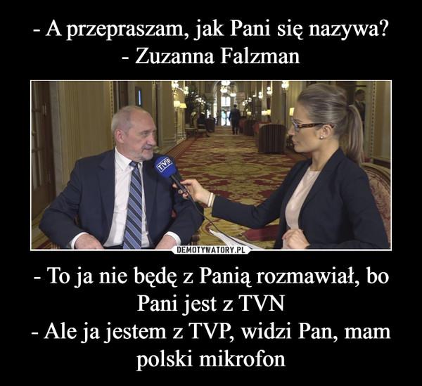 - To ja nie będę z Panią rozmawiał, bo Pani jest z TVN- Ale ja jestem z TVP, widzi Pan, mam polski mikrofon –
