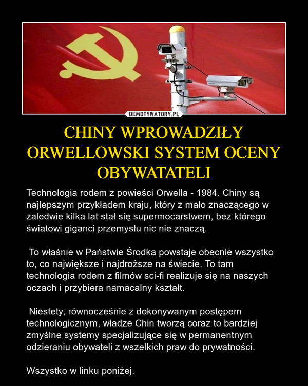 CHINY WPROWADZIŁY ORWELLOWSKI SYSTEM OCENY OBYWATATELI – Technologia rodem z powieści Orwella - 1984. Chiny są najlepszym przykładem kraju, który z mało znaczącego w zaledwie kilka lat stał się supermocarstwem, bez którego światowi giganci przemysłu nic nie znaczą. To właśnie w Państwie Środka powstaje obecnie wszystko to, co największe i najdroższe na świecie. To tam technologia rodem z filmów sci-fi realizuje się na naszych oczach i przybiera namacalny kształt. Niestety, równocześnie z dokonywanym postępem technologicznym, władze Chin tworzą coraz to bardziej zmyślne systemy specjalizujące się w permanentnym odzieraniu obywateli z wszelkich praw do prywatności.Wszystko w linku poniżej.