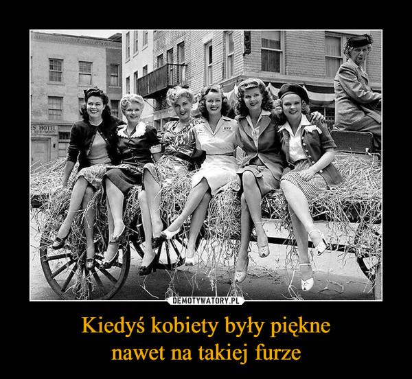Kiedyś kobiety były pięknenawet na takiej furze –
