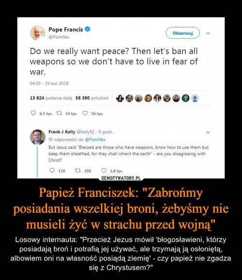 """Papież Franciszek: """"Zabrońmy posiadania wszelkiej broni, żebyśmy nie musieli żyć w strachu przed wojną"""""""