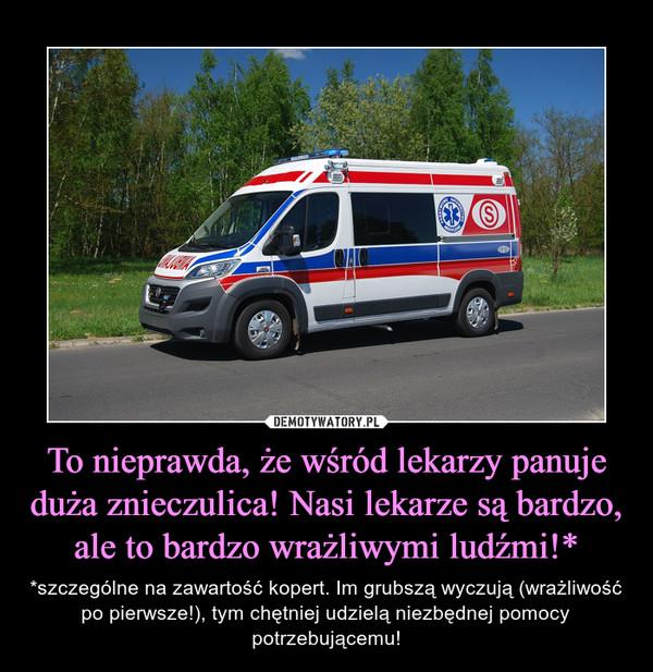To nieprawda, że wśród lekarzy panuje duża znieczulica! Nasi lekarze są bardzo, ale to bardzo wrażliwymi ludźmi!* – *szczególne na zawartość kopert. Im grubszą wyczują (wrażliwość po pierwsze!), tym chętniej udzielą niezbędnej pomocy potrzebującemu!