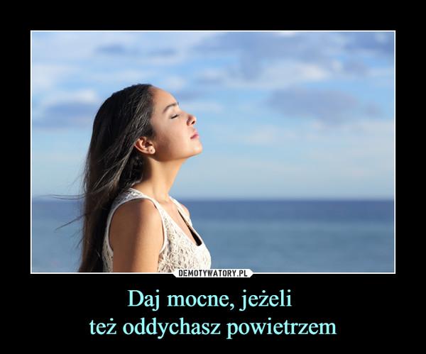 Daj mocne, jeżeli też oddychasz powietrzem –