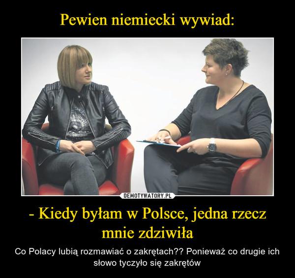 - Kiedy byłam w Polsce, jedna rzecz mnie zdziwiła – Co Polacy lubią rozmawiać o zakrętach?? Ponieważ co drugie ich słowo tyczyło się zakrętów