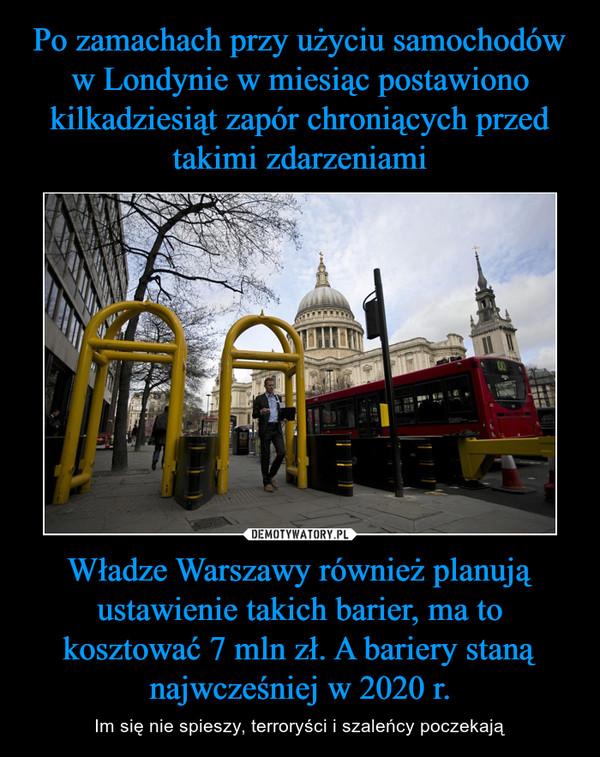 Władze Warszawy również planują ustawienie takich barier, ma to kosztować 7 mln zł. A bariery staną najwcześniej w 2020 r. – Im się nie spieszy, terroryści i szaleńcy poczekają