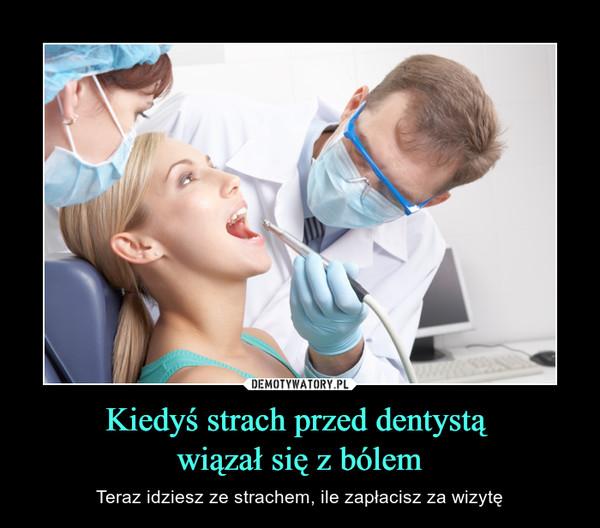 Kiedyś strach przed dentystą wiązał się z bólem – Teraz idziesz ze strachem, ile zapłacisz za wizytę