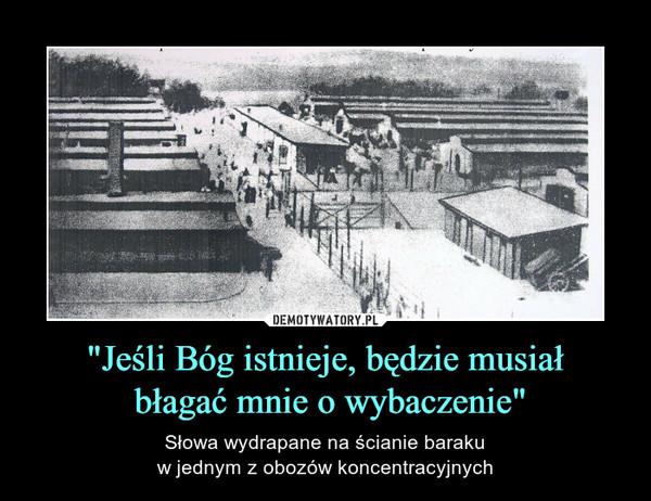 """""""Jeśli Bóg istnieje, będzie musiał błagać mnie o wybaczenie"""" – Słowa wydrapane na ścianie barakuw jednym z obozów koncentracyjnych"""