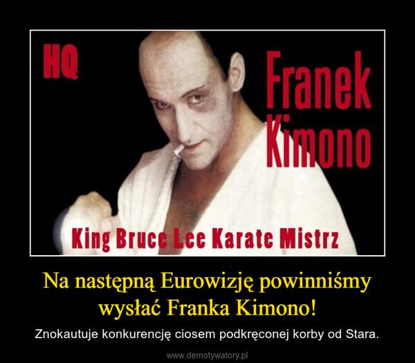 Na następną Eurowizję powinniśmy wysłać Franka Kimono! – Znokautuje konkurencję ciosem podkręconej korby od Stara.