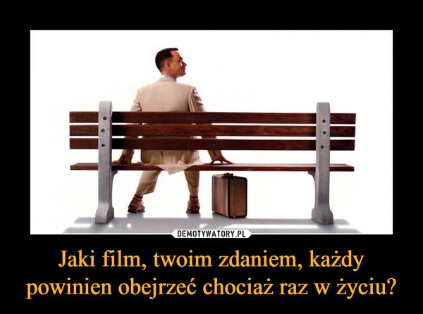 Jaki film, twoim zdaniem, każdy powinien obejrzeć chociaż raz w życiu? –