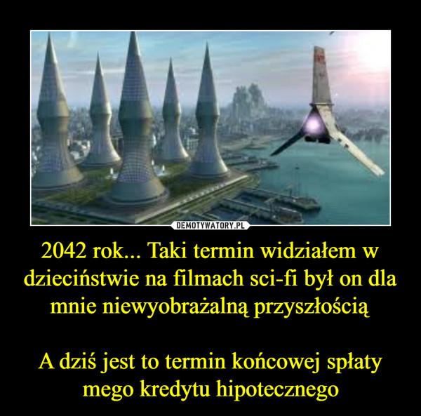2042 rok... Taki termin widziałem w dzieciństwie na filmach sci-fi był on dla mnie niewyobrażalną przyszłościąA dziś jest to termin końcowej spłaty mego kredytu hipotecznego –