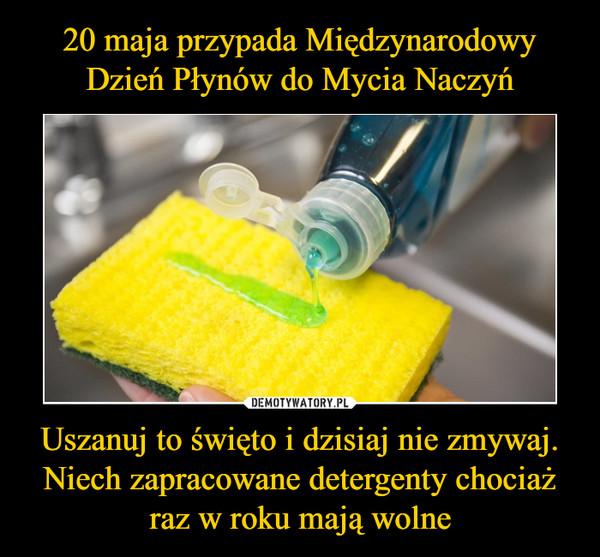 Uszanuj to święto i dzisiaj nie zmywaj. Niech zapracowane detergenty chociaż raz w roku mają wolne –