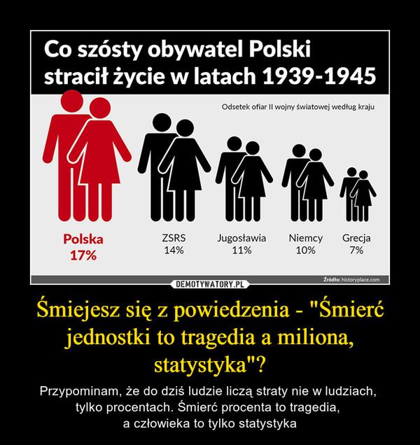 """Śmiejesz się z powiedzenia - """"Śmierć jednostki to tragedia a miliona, statystyka""""? – Przypominam, że do dziś ludzie liczą straty nie w ludziach, tylko procentach. Śmierć procenta to tragedia, a człowieka to tylko statystyka Co szósty obywatel Polski stracił życie w latach 1939-1945"""
