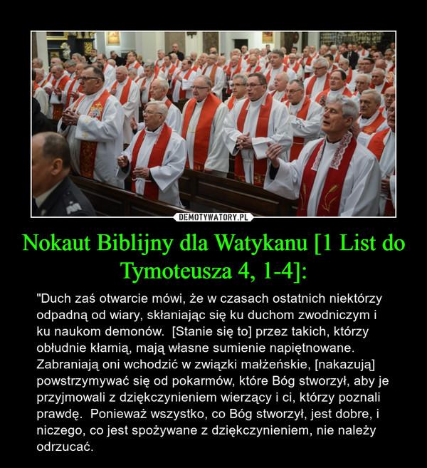 """Nokaut Biblijny dla Watykanu [1 List do Tymoteusza 4, 1-4]: – """"Duch zaś otwarcie mówi, że w czasach ostatnich niektórzy odpadną od wiary, skłaniając się ku duchom zwodniczym i ku naukom demonów.  [Stanie się to] przez takich, którzy obłudnie kłamią, mają własne sumienie napiętnowane.  Zabraniają oni wchodzić w związki małżeńskie, [nakazują] powstrzymywać się od pokarmów, które Bóg stworzył, aby je przyjmowali z dziękczynieniem wierzący i ci, którzy poznali prawdę.  Ponieważ wszystko, co Bóg stworzył, jest dobre, i niczego, co jest spożywane z dziękczynieniem, nie należy odrzucać."""