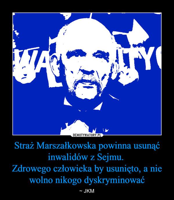 Straż Marszałkowska powinna usunąć inwalidów z Sejmu. Zdrowego człowieka by usunięto, a nie wolno nikogo dyskryminować – ~ JKM