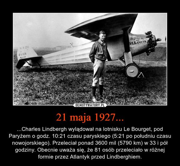 21 maja 1927... – ...Charles Lindbergh wylądował na lotnisku Le Bourget, pod Paryżem o godz. 10:21 czasu paryskiego (5:21 po południu czasu nowojorskiego). Przeleciał ponad 3600 mil (5790 km) w 33 i pół godziny. Obecnie uważa się, że 81 osób przeleciało w różnej formie przez Atlantyk przed Lindberghiem.