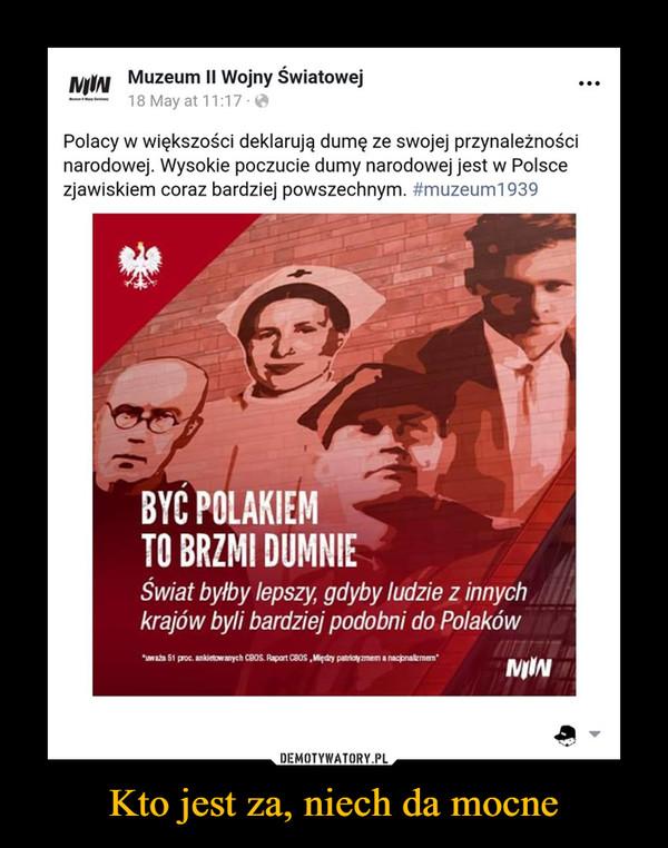 Kto jest za, niech da mocne –  Muzeum II Wojny Swiatowej18May at 11:17.@一Polacy w większości deklarują dumę ze swojej przynależnościnarodowej. Wysokie poczucie dumy narodowej jest w Polscezjawiskiem coraz bardziej powszechnym. #muzeumi 939BYC POLAKIEMTO BRZMI DUMNIEŚwiat byłby lepszy, gdyby ludzie z innychkrajów byli bardziej podobni do Polakówwaa 51 proc. ankietow anych CBOS Raport CBOS, Międay patriotzmem a nacipnalizmenMIIN