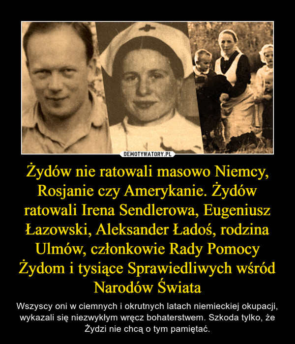 Żydów nie ratowali masowo Niemcy, Rosjanie czy Amerykanie. Żydów ratowali Irena Sendlerowa, Eugeniusz Łazowski, Aleksander Ładoś, rodzina Ulmów, członkowie Rady Pomocy Żydom i tysiące Sprawiedliwych wśród Narodów Świata – Wszyscy oni w ciemnych i okrutnych latach niemieckiej okupacji, wykazali się niezwykłym wręcz bohaterstwem. Szkoda tylko, że Żydzi nie chcą o tym pamiętać.