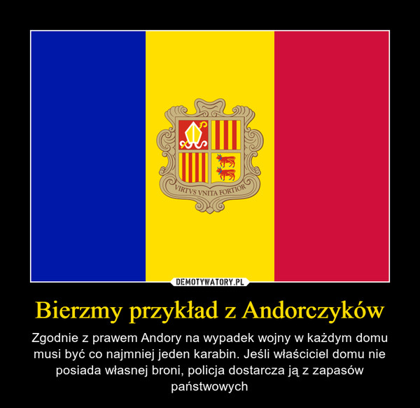 Bierzmy przykład z Andorczyków – Zgodnie z prawem Andory na wypadek wojny w każdym domu musi być co najmniej jeden karabin. Jeśli właściciel domu nie posiada własnej broni, policja dostarcza ją z zapasów państwowych