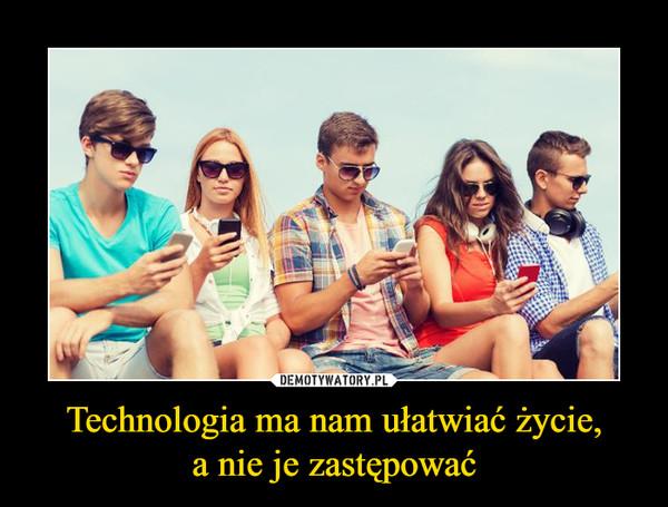 Technologia ma nam ułatwiać życie,a nie je zastępować –