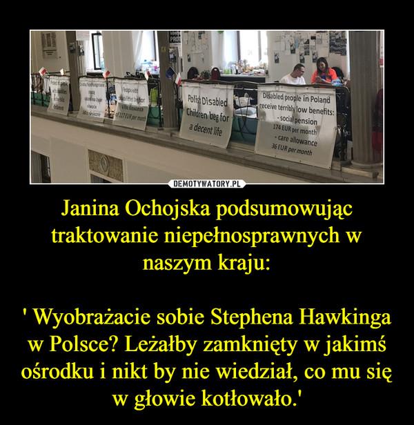 Janina Ochojska podsumowując traktowanie niepełnosprawnych w naszym kraju:' Wyobrażacie sobie Stephena Hawkinga w Polsce? Leżałby zamknięty w jakimś ośrodku i nikt by nie wiedział, co mu się w głowie kotłowało.' –