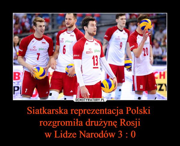 Siatkarska reprezentacja Polski  rozgromiła drużynę Rosjiw Lidze Narodów 3 : 0 –