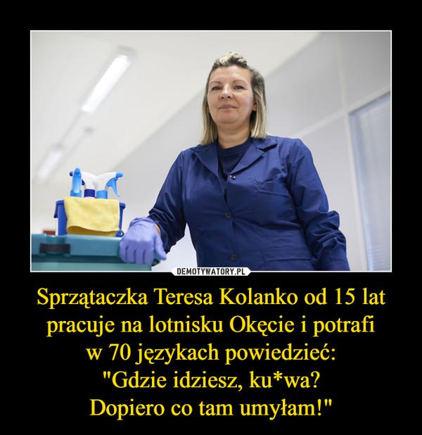 """Sprzątaczka Teresa Kolanko od 15 lat pracuje na lotnisku Okęcie i potrafiw 70 językach powiedzieć:""""Gdzie idziesz, ku*wa?Dopiero co tam umyłam!"""" –"""