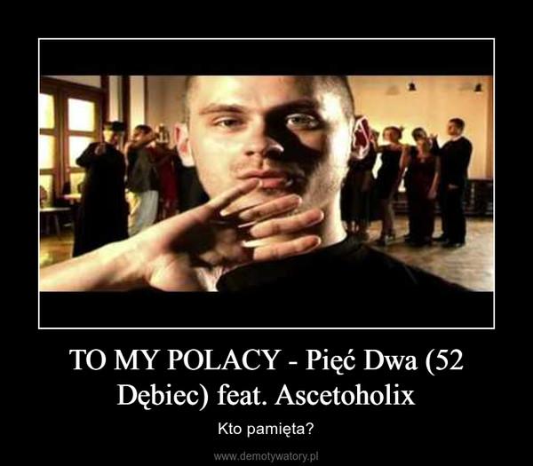 TO MY POLACY - Pięć Dwa (52 Dębiec) feat. Ascetoholix – Kto pamięta?