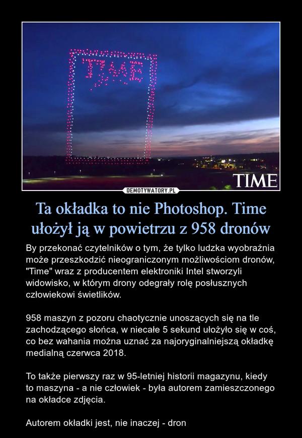 """Ta okładka to nie Photoshop. Time ułożył ją w powietrzu z 958 dronów – By przekonać czytelników o tym, że tylko ludzka wyobraźnia może przeszkodzić nieograniczonym możliwościom dronów, """"Time"""" wraz z producentem elektroniki Intel stworzyli widowisko, w którym drony odegrały rolę posłusznych człowiekowi świetlików.958 maszyn z pozoru chaotycznie unoszących się na tle zachodzącego słońca, w niecałe 5 sekund ułożyło się w coś, co bez wahania można uznać za najoryginalniejszą okładkę medialną czerwca 2018.To także pierwszy raz w 95-letniej historii magazynu, kiedy to maszyna - a nie człowiek - była autorem zamieszczonego na okładce zdjęcia.Autorem okładki jest, nie inaczej - dron Time"""