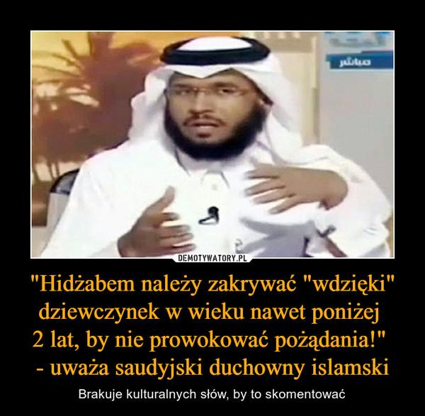 """""""Hidżabem należy zakrywać """"wdzięki"""" dziewczynek w wieku nawet poniżej 2 lat, by nie prowokować pożądania!"""" - uważa saudyjski duchowny islamski – Brakuje kulturalnych słów, by to skomentować"""