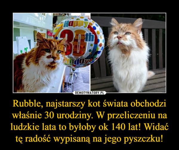 Rubble, najstarszy kot świata obchodzi właśnie 30 urodziny. W przeliczeniu na ludzkie lata to byłoby ok 140 lat! Widać tę radość wypisaną na jego pyszczku! –