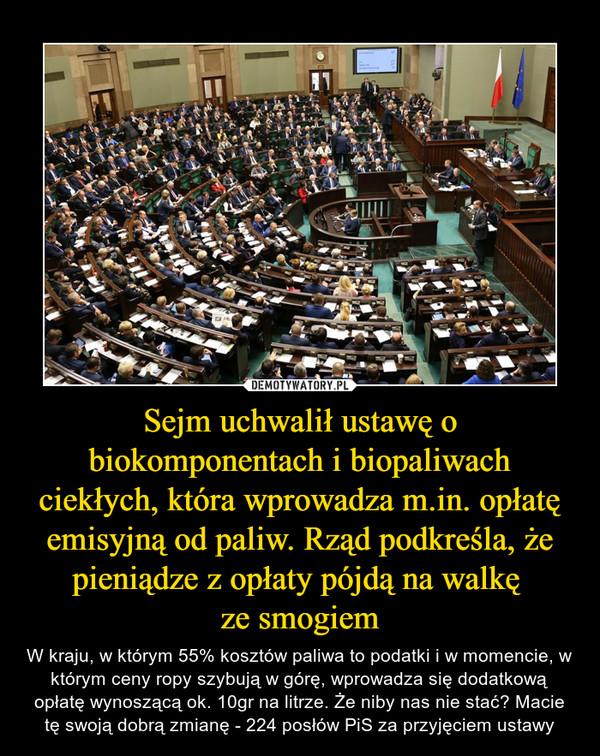 Sejm uchwalił ustawę o biokomponentach i biopaliwach ciekłych, która wprowadza m.in. opłatę emisyjną od paliw. Rząd podkreśla, że pieniądze z opłaty pójdą na walkę ze smogiem – W kraju, w którym 55% kosztów paliwa to podatki i w momencie, w którym ceny ropy szybują w górę, wprowadza się dodatkową opłatę wynoszącą ok. 10gr na litrze. Że niby nas nie stać? Macie tę swoją dobrą zmianę - 224 posłów PiS za przyjęciem ustawy
