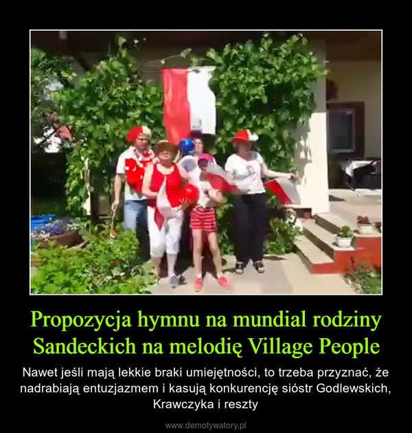 Propozycja hymnu na mundial rodziny Sandeckich na melodię Village People – Nawet jeśli mają lekkie braki umiejętności, to trzeba przyznać, że nadrabiają entuzjazmem i kasują konkurencję sióstr Godlewskich, Krawczyka i reszty