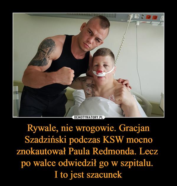 Rywale, nie wrogowie. Gracjan Szadziński podczas KSW mocno znokautował Paula Redmonda. Lecz po walce odwiedził go w szpitalu. I to jest szacunek –